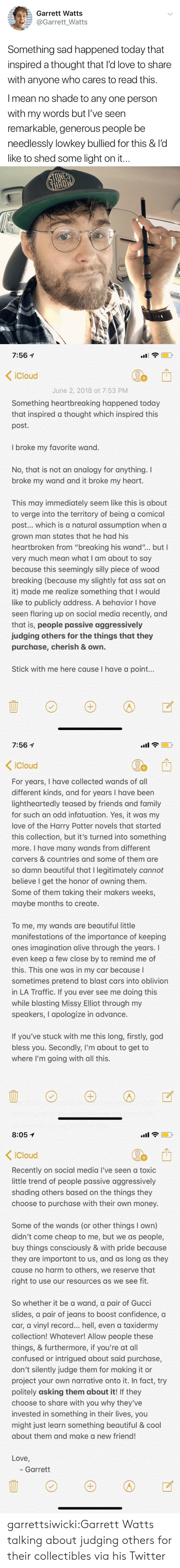 "firstly: E a : Garrett Watts  @Garrett_Watts  Something sad happened today that  inspired a thought that l'd love to share  with anyone who cares to read this.  I mean no shade to any one person  with my words but I've seen  remarkable, generous people be  needlessly lowkey bullied for this & l'd  like to shed some light on it.   7:561  < iCloud  June 2, 2018 at 7:53 PM  Something heartbreaking happened today  that inspired a thought which inspired this  post.  I broke my favorite wand.  No, that is not an analogy for anything. I  broke my wand and it broke my heart.  This may immediately seem like this is about  to verge into the territory of being a comical  post... which is a natural assumption when a  grown man states that he had his  heartbroken from ""breaking his wand""... but I  very much mean what I am about to say  because this seemingly silly piece of wood  breaking (because my slightly fat ass sat on  it) made me realize something that I would  like to publicly address. A behavior I have  seen flaring up on social media recently, and  that is, people passive aggressively  judging others for the things that they  purchase, cherish & own.  Stick with me here cause I have a point...   7:56 1  .uil  Cloud  For years, I have collected wands of all  different kinds, and for years I have been  lightheartedly teased by friends and family  for such an odd infatuation. Yes, it was my  love of the Harry Potter novels that started  this collection, but it's turned into something  more. I have many wands from different  carvers & countries and some of them are  so damn beautiful that I legitimately cannot  believe I get the honor of owning themm  Some of them taking their makers weeks,  maybe months to create.  tH  To me, my wands are beautiful little  manifestations of the importance of keeping  ones imagination alive through the years. I  even keep a few close by to remind me of  this. This one was in my car because l  sometimes pretend to blast cars into oblivion  in LA Traffic. If you ever see me doing this  while blasting Missy Elliot through my  speakers, I apologize in advance.  If you've stuck with me this long, firstly, god  bless you. Secondly, I'm about to get to  where I'm going with all this   8:051  .ail  iCloud  Recently on social media I've seen a toxic  little trend of people passive aggressively  shading others based on the things they  choose to purchase with their own money.  Some of the wands (or other things I own)  didn't come cheap to me, but we as people,  buy things consciously & with pride bec  they are important to us, and as long as they  cause no harm to others, we reserve that  right to use our resources as we see fit.  ause  So whether it be a wand, a pair of Gucci  slides, a pair of jeans to boost confidence, a  car, a vinyl record... hell, even a taxidermy  collection! Whatever! Allow people these  things, & furthermore, if you're at all  confused or intrigued about said purchase,  don't silently judge them for making it or  project your own narrative onto it. In fact, try  politely asking them about it! If they  choose to share with you why they've  invested in something in their lives, you  might just learn something beautiful & cool  about them and make a new friend!  Love  - Garrett garrettsiwicki:Garrett Watts talking about judging others for their collectibles via his Twitter"