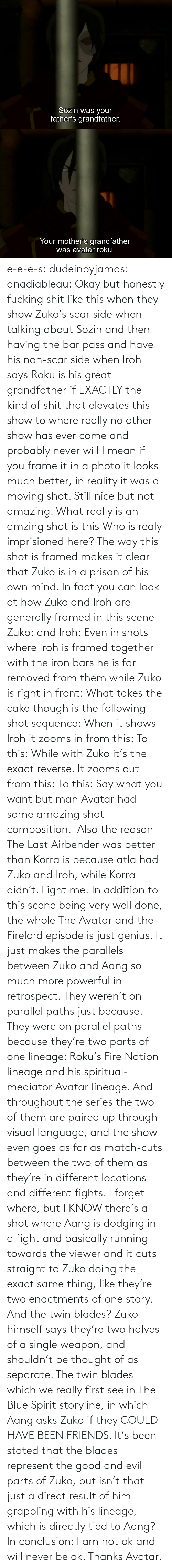 Honestly: e-e-e-s: dudeinpyjamas:   anadiableau: Okay but honestly fucking shit like this when they show Zuko's scar side when talking about Sozin and then having the bar pass and have his non-scar side when Iroh says Roku is his great grandfather if EXACTLY the kind of shit that elevates this show to where really no other show has ever come and probably never will I mean if you frame it in a photo it looks much better, in reality it was a moving shot. Still nice but not amazing. What really is an amzing shot is this Who is realy imprisioned here? The way this shot is framed makes it clear that Zuko is in a prison of his own mind. In fact you can look at how Zuko and Iroh are generally framed in this scene Zuko: and Iroh: Even in shots where Iroh is framed together with the iron bars he is far removed from them while Zuko is right in front:  What takes the cake though is the following shot sequence: When it shows Iroh it zooms in from this: To this: While with Zuko it's the exact reverse. It zooms out from this: To this: Say what you want but man Avatar had some amazing shot composition.   Also the reason The Last Airbender was better than Korra is because atla had Zuko and Iroh, while Korra didn't. Fight me.    In addition to this scene being very well done, the whole The Avatar and the Firelord episode is just genius.  It just makes the parallels between Zuko and Aang so much more powerful in retrospect.  They weren't on parallel paths just because.  They were on parallel paths because they're two parts of one lineage: Roku's Fire Nation lineage and his spiritual-mediator Avatar lineage.  And throughout the series the two of them are paired up through visual language, and the show even goes as far as match-cuts between the two of them as they're in different locations and different fights.  I forget where, but I KNOW there's a shot where Aang is dodging in a fight and basically running towards the viewer and it cuts straight to Zuko doing the exact same thing, like they're two enactments of one story.   And the twin blades?  Zuko himself says they're two halves of a single weapon, and shouldn't be thought of as separate.  The twin blades which we really first see in The Blue Spirit storyline, in which Aang asks Zuko if they COULD HAVE BEEN FRIENDS.  It's been stated that the blades represent the good and evil parts of Zuko, but isn't that just a direct result of him grappling with his lineage, which is directly tied to Aang? In conclusion: I am not ok and will never be ok.  Thanks Avatar.