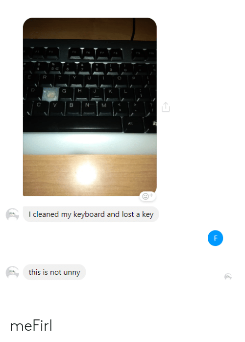 Lost, Keyboard, and Key: E  G  K  N  M  AlL  I cleaned my keyboard and lost a key  F  this is not unny meFirl