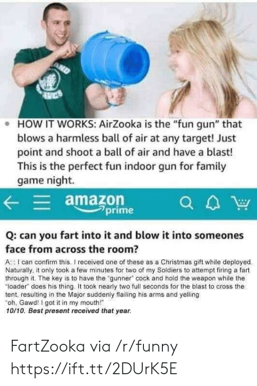 """Amazon, Christmas, and Family: e HOW IT WORKS: AirZooka is the """"fun gun"""" that  blows a harmless ball of air at any target! Just  point and shoot a ball of air and have a blast!  This is the perfect fun indoor gun for family  game night.  amazon  CA  a4W  2prime  Q: can you fart into it and blow it into someones  face from across the room?  A I can confirm this. received one of these as a Christmas gift while deployed  Naturally, it only took a few minutes for two of my Soldiers to attempt firing a fart  through it. The key is to have the gunner"""" cock and hold the weapon while the  loader does his thing. It took nearly two full seconds for the blast to cross the  tent, resulting in the Major suddenly flailing his arms and yelling  oh, Gawd I got it in my mouth""""  10/10. Best present received that year. FartZooka via /r/funny https://ift.tt/2DUrK5E"""
