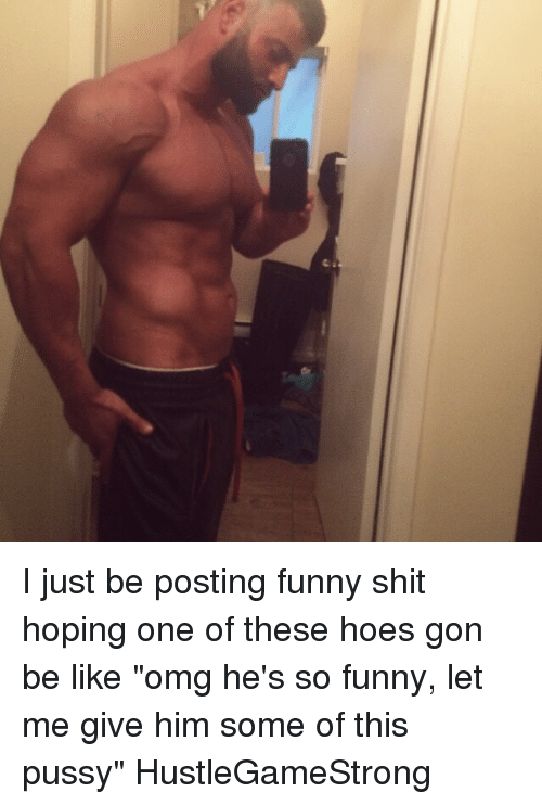 """Posts Funny: e I just be posting funny shit hoping one of these hoes gon be like """"omg he's so funny, let me give him some of this pussy"""" HustleGameStrong"""