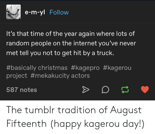 Christmas, Internet, and Tumblr: e-m-yl Follow  It's that time of the year again where lots of  random people on the internet you've never  met tell you not to get hit by a truck.  #basically christmas #kagepro #kagerou  project #mekakucity actors  587 notes The tumblr tradition of August Fifteenth (happy kagerou day!)