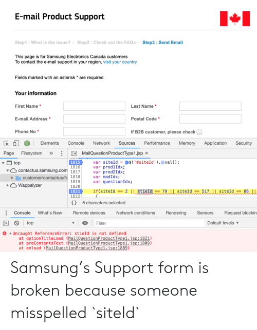 Phone, Canada, and Email: E-mail Product Support  Step1: What is the issue?> Step2 Check out the FAQsStep3 Send Email  This page is for Samsung Electronics Canada customers  To contact the e-mail support in your region, visit your country  Fields marked with an asterisk  are required  Your information  Last Name *  First Name *  E-mail Address *  Postal Code *  Phone No *  If B2B customer, please check  Elements  Console  Sources  Performance  Memory  Security  Network  Application  MailQuestionProductType1.jsp  Page  Filesystem  var siteId = D$('#siteId ' ).val();  var prod1Idx;  var prod2Idx;  var modIdx;  var questionIdx;  1815  1816  contactus.samsung.com 1817  top  customer/contactus/fc 1818  1819  1820  1821  1822  OWappalyzer  86  == 2 || stieId == 79 ||siteId ==  if (siteId  517 siteId ==  {}  6 characters selected  What's New  Rendering  Console  Remote devices  Network conditions  Sensors  Request blockin-  top  Default levels  Filter  Uncaught ReferenceError: stieId is not defined  at optionTit le Load (MailQuestionProductType1.jsp:1821)  at preContentsText (MailQuestionProductType1.jsp:1809)  at onload (MailQuestionProductType1.jsp:1889) Samsung's Support form is broken because someone misspelled `siteId`