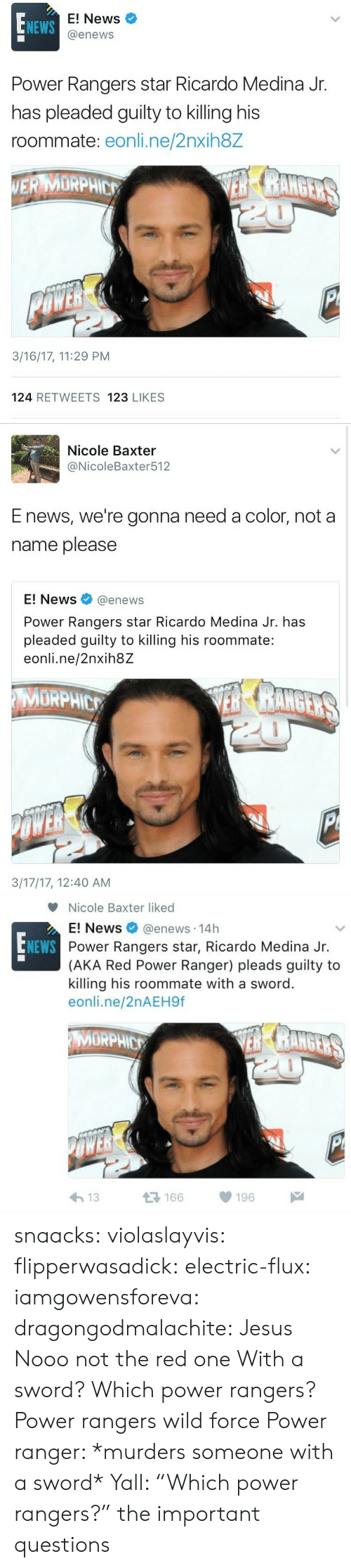 "Rangers: E! News  @enews  NEWS  Power Rangers star Ricardo Medina Jr.  has pleaded guilty to killing his  roommate: eonli.ne/2nxih8Z  ERMORPHE  3/16/17, 11:29 PM  124 RETWEETS 123 LIKES   Nicole Baxter  @NicoleBaxter512  E news, we're gonna need a color, not a  name please  E! News@enews  Power Rangers star Ricardo Medina Jr. has  pleaded guilty to killing his roommate:  eonli.ne/2nxih8Z  MORPHIC  3/17/17, 12:40 AM   Nicole Baxter liked  E! News @enews. 14h  Power Rangers star, Ricardo Medina Jr.  (AKA Red Power Ranger) pleads guilty to  killing his roommate with a sword  eonli.ne/2nAEH9f  NEWS  MORPHIC  μέ  166  196  わ13 snaacks:  violaslayvis: flipperwasadick:  electric-flux:   iamgowensforeva:   dragongodmalachite:  Jesus  Nooo not the red one   With a sword?  Which power rangers?   Power rangers wild force   Power ranger: *murders someone with a sword* Yall: ""Which power rangers?""   the important questions"