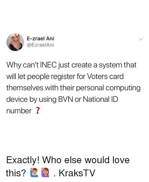 computing: E-zrael Ani  @EzraelAni  Why can't INEC just create a system that  will let people register for Voters card  themselves with their personal computing  device by using BVN or National ID  number ? Exactly! Who else would love this? 🙋🏽♂️🙋🏽♀️ . KraksTV