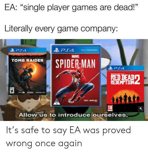 """PlayStation, Game, and Games: EA: """"single player games are dead!""""  Literally every game company:  「4  Only On PlayStation.  LIMITED STEELDOOK"""" EDITION . EDITION LIMITEE DE STEEL 00  MARVEL  SHA D O W O  THE  TOMB RAIDER  SPIDERMAN  ROCKSTAR GAMES PRESENTS  REDEMPTION  INSOMNIAC  16  18  Allow us to introduce ourselves It's safe to say EA was proved wrong once again"""