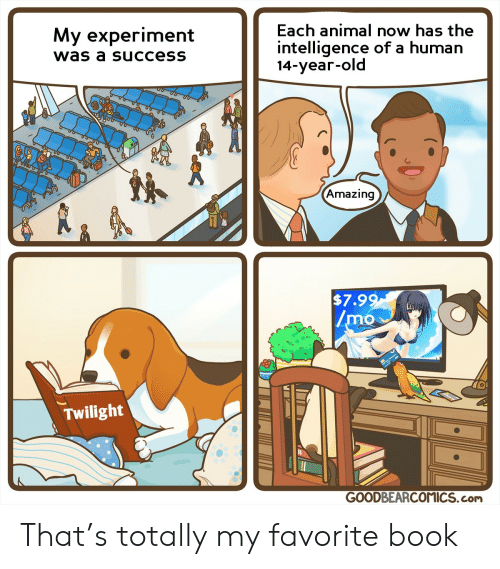 14 Year Old: Each animal now has the  My experiment  intelligence of a human  14-year-old  was a success  Amazing  $7.99  /mo  Twilight  GOODBEARCOMICS.com That's totally my favorite book