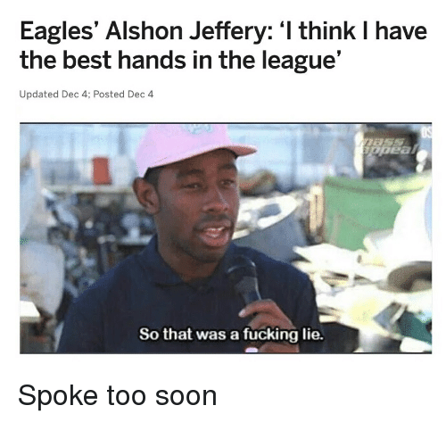 "Philadelphia Eagles, Fucking, and Nfl: Eagles' Alshon Jeffery: 'I think I have  the best hands in the league'""  Updated Dec 4; Posted Dec 4  So that was a fucking lie."