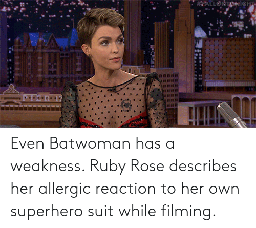 ruby: EALLONTONiGHT Even Batwoman has a weakness. Ruby Rose describes her allergic reaction to her own superhero suit while filming.