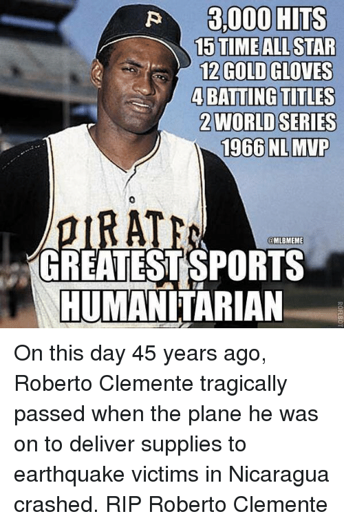 Irate: EALLSTAR  12 GOLD GLOVES  4BATTING TITLES  2WORLD SERIES  1966 NLMVP  0  IRATE  MLBMEME  GREATESTSPORTS  HUMANITARIAN On this day 45 years ago, Roberto Clemente tragically passed  when the plane he was on to deliver supplies to earthquake victims in Nicaragua crashed. RIP Roberto Clemente