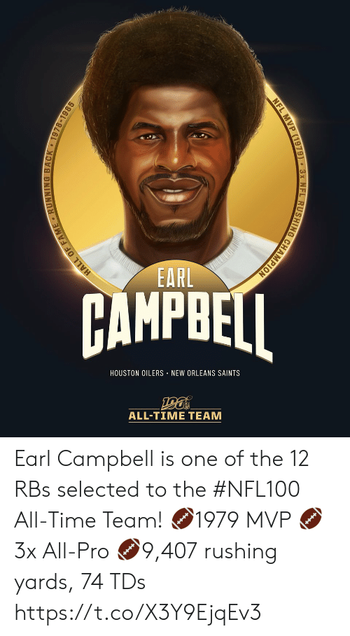 Memes, Nfl, and New Orleans Saints: EARL  AMPBEI  HOUSTON OILERS NEW ORLEANS SAINTS  ALL-TIME TEAM  HALL OF FAME RUNNING BACK 1978-1985  NFL MVP (1979) 3x NFL RUSHING CHAMPION Earl Campbell is one of the 12 RBs selected to the #NFL100 All-Time Team!  🏈1979 MVP 🏈3x All-Pro 🏈9,407 rushing yards, 74 TDs https://t.co/X3Y9EjqEv3