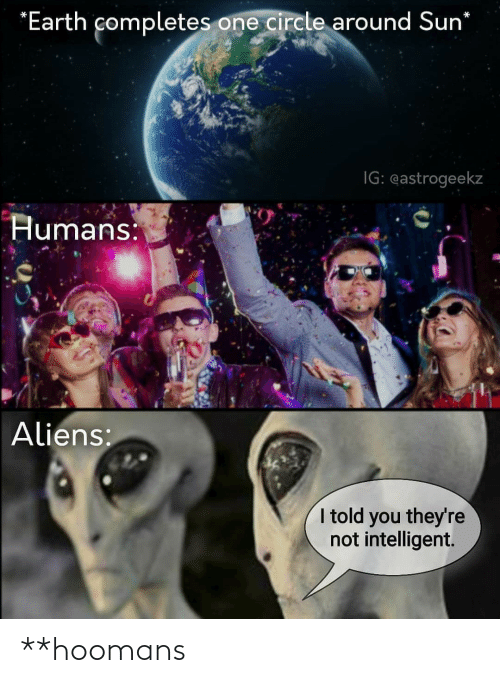 sun: *Earth completes one circle around Sun*  IG: eastrogeekz  Humans:  Aliens:  I told you they're  not intelligent. **hoomans