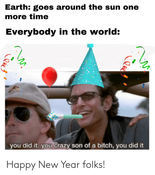 sun: Earth: goes around the sun one  more time  Everybody in the world:  you did it. you crazy son of a bitch, you did it Happy New Year folks!