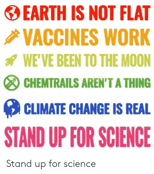 Work, Earth, and Moon: EARTH IS NOT FLAT  VACCINES WORK  WE'VE BEEN TO THE MOON  CHEMTRAILS AREN'T A THING  CLIMATE CHANGE IS REAL  STAND UP FOR SCIENCE Stand up for science