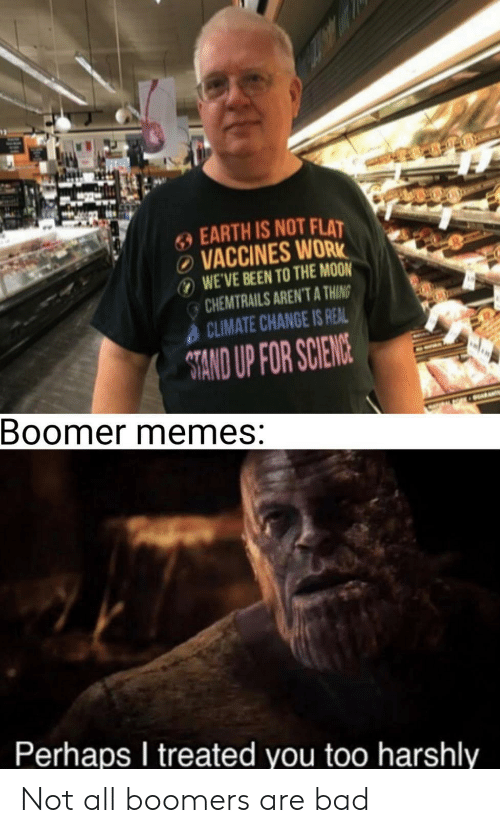 To The Moon: EARTH IS NOT FLAT  VACCINES WORK  WE'VE BEEN TO THE MOON  CHEMTRAILS AREN'T A THING  CLIMATE CHANGE IS REAL  TAND UP FOR SCIENCE  Boomer memes:  ARA  Perhaps I treated you too harshly Not all boomers are bad