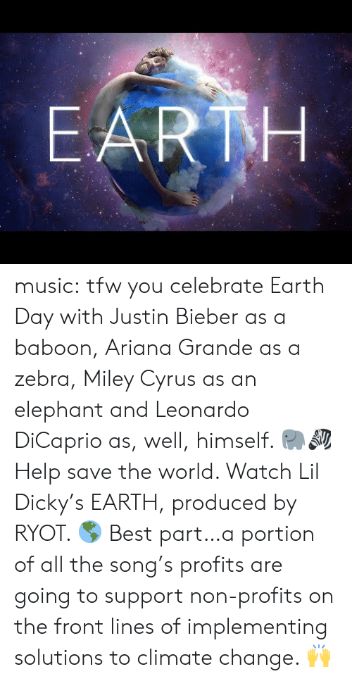 ariana grande: EARTH music:  tfw you celebrate Earth Day with Justin Bieber as a baboon, Ariana Grande as a zebra, Miley Cyrus as an elephant and Leonardo DiCaprio as, well, himself. 🐘🦓  Help save the world. Watch Lil Dicky's EARTH, produced by RYOT. 🌎  Best part…a portion of all the song's profits are going to support non-profits on the front lines of implementing solutions to climate change. 🙌