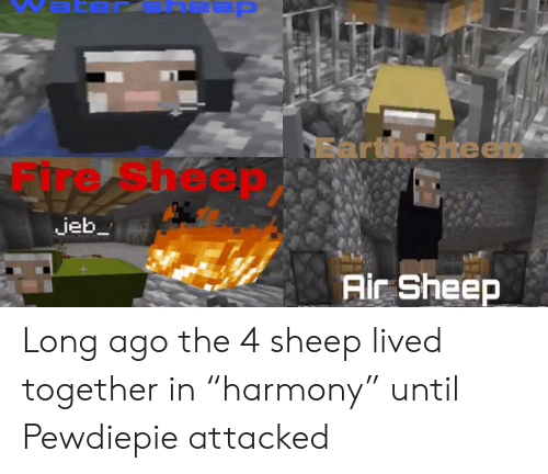 "Earth, Air, and Sheep: Earth sheen  heep  jeb  Air Sheep Long ago the 4 sheep lived together in ""harmony"" until Pewdiepie attacked"
