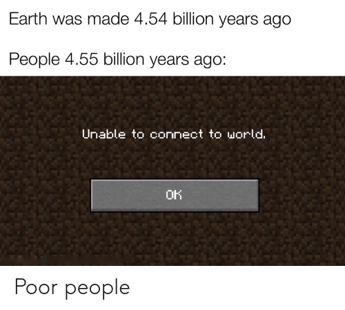 Unable: Earth was made 4.54 billion years ago  People 4.55 billion years ago:  Unable to connect to world.  OK Poor people