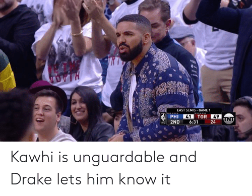 Drake, Game, and Tor: EAST SEMIS- GAME 1  PHI 41 TOR 49N  2ND6:3124 Kawhi is unguardable and Drake lets him know it