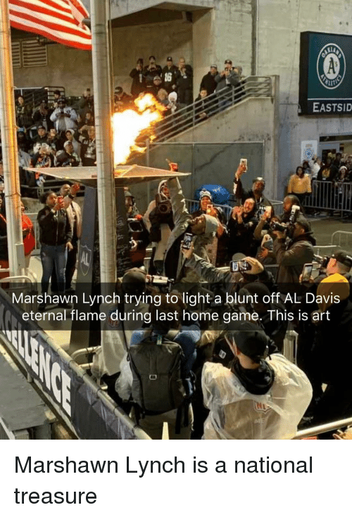 Marshawn Lynch, Weed, and Game: EASTSID  Marshawn Lynch trying to light a blunt off AL Davis  eternal flame during last home game. This is art Marshawn Lynch is a national treasure