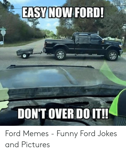 Ford Memes Funny: EASYNOW FORD!  DON'T OVER DOIT! Ford Memes - Funny Ford Jokes and Pictures