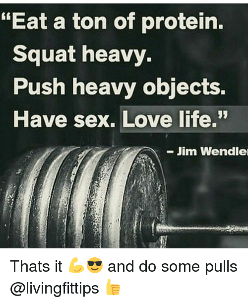"Gym, Life, and Love: ""Eat a ton of protein  Squat heavy.  Push heavy objects.  Have sex. Love life.""  -Jim Wendle Thats it 💪😎 and do some pulls @livingfittips 👍"
