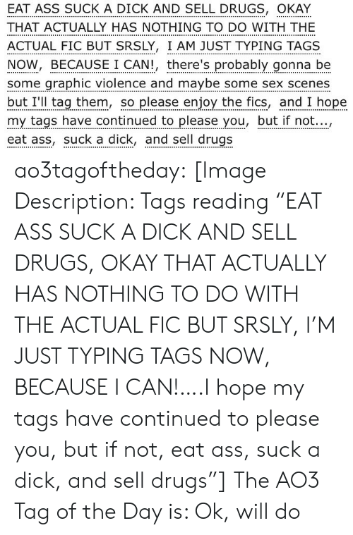 """scenes: EAT ASS SUCK A DICK AND SELL DRUGS, OKAY  THAT ACTUALLY HAS NOTHING TO DO WITH THE  ACTUAL FIC BUT SRSLY, I AM JUST TYPING TAGS  NOW, BECAUSE I CAN!, there's probably gonna be  some graphic violence and maybe some sex scenes  but I'll tag them, so please enjoy the fics, and I hope  my tags have continued to please you, but if not...,  eat ass, suck a dick, and sell drugs ao3tagoftheday:  [Image Description: Tags reading """"EAT ASS SUCK A DICK AND SELL DRUGS, OKAY THAT ACTUALLY HAS NOTHING TO DO WITH THE ACTUAL FIC BUT SRSLY, I'M JUST TYPING TAGS NOW, BECAUSE I CAN!….I hope my tags have continued to please you, but if not, eat ass, suck a dick, and sell drugs""""]  The AO3 Tag of the Day is: Ok, will do"""
