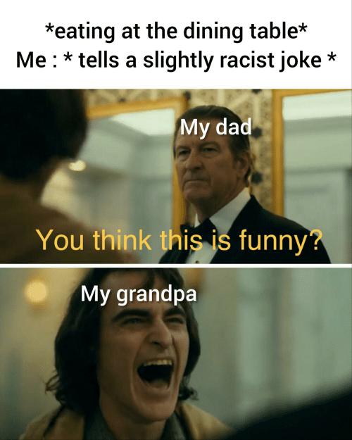 Racist: *eating at the dining table*  Me tells a slightly racist joke*  My dad  You think this is funny?  My grandpa