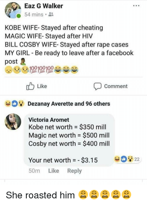 Net Worth: Eaz G Walker  54 mins.  KOBE WIFE- Stayed after cheating  MAGIC WIFE- Stayed after HIV  BILL COSBY WIFE- Stayed after rape cases  MY GIRL Be ready to leave after a facebook  post  Like  Comment  Dezanay Averette and 96 others  Victoria Aromet  Kobe net worth = $350 mill  Magic net worth $500 mill  Cosby net worth $400 mill  Your net worth-$3.15 22  50m Like Reply She roasted him 😩😩😩😩😩