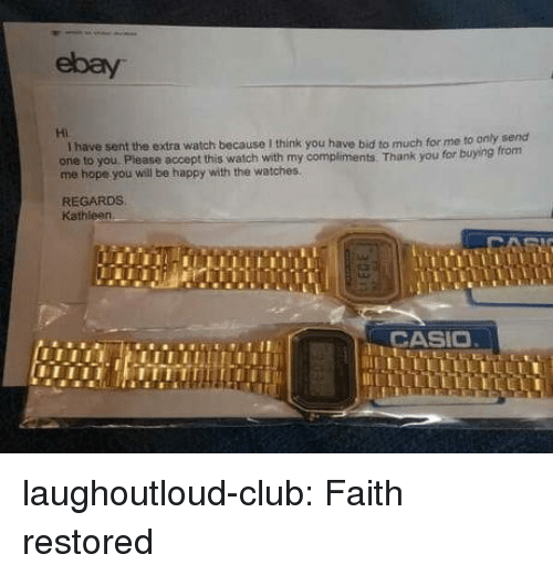 Club, eBay, and Tumblr: ebay  Hi  I have sent the extra watch because I think you have bid to much for me to only send  one to you Please accept this watch with my compliments. Thank you for  me hope you will be happy with the watches.  REGARDS  Kathieen  CASIC laughoutloud-club:  Faith restored