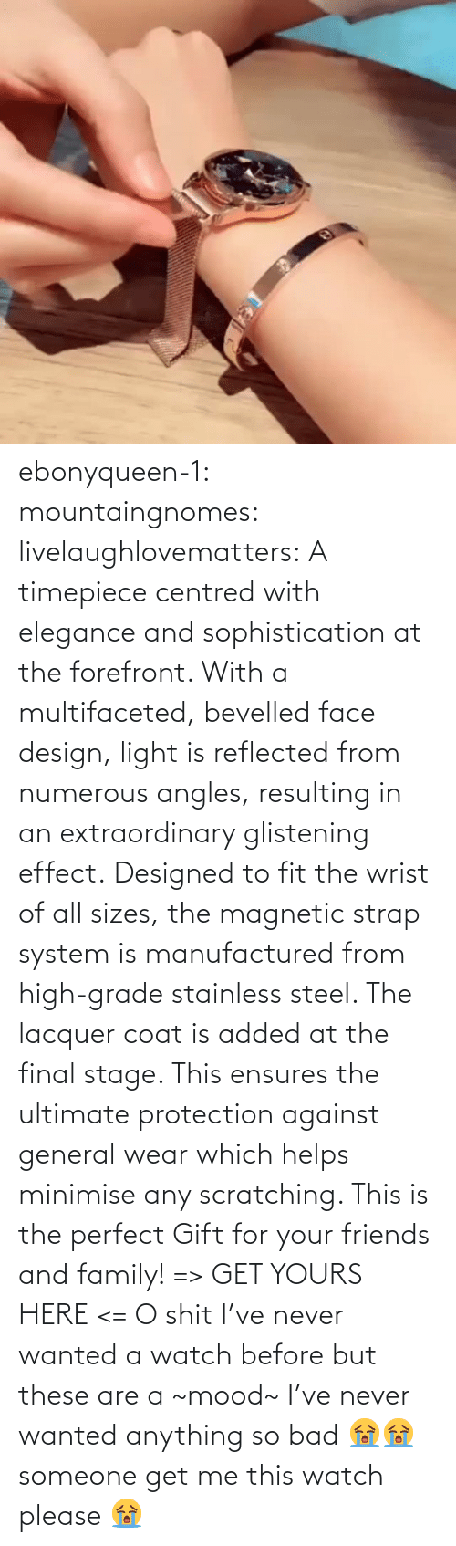 general: ebonyqueen-1:  mountaingnomes:  livelaughlovematters:  A timepiece centred with elegance and sophistication at the forefront. With a multifaceted, bevelled face design, light is reflected from numerous angles, resulting in an extraordinary glistening effect. Designed to fit the wrist of all sizes, the magnetic strap system is manufactured from high-grade stainless steel. The lacquer coat is added at the final stage. This ensures the ultimate protection against general wear which helps minimise any scratching. This is the perfect Gift for your friends and family! => GET YOURS HERE <=  O shit I've never wanted a watch before but these are a ~mood~  I've never wanted anything so bad 😭😭 someone get me this watch please 😭