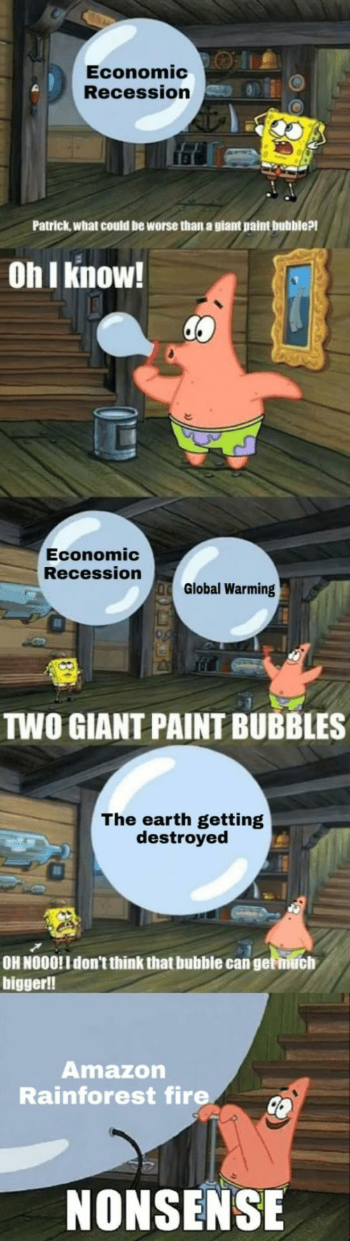 Amazon, Fire, and Global Warming: Economic:O |1.  Recession  Patrick,what could be worse than a giant paint bubble?!  Oh I know!  Economic  Recession  Global Warming  TWO GIANT PAINT BUBBLES  The earth getting  destroyed  OH NOOO!I don't think that bubble can get niuch  bigger!!  Amazon  Rainforest fire  NONSENSE