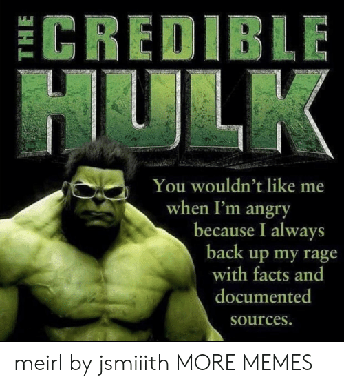 Angry: ECREDIBLE  HULK  You wouldn't like me  when I'm angry  because I always  back up my rage  with facts and  documented  Sources. meirl by jsmiiith MORE MEMES