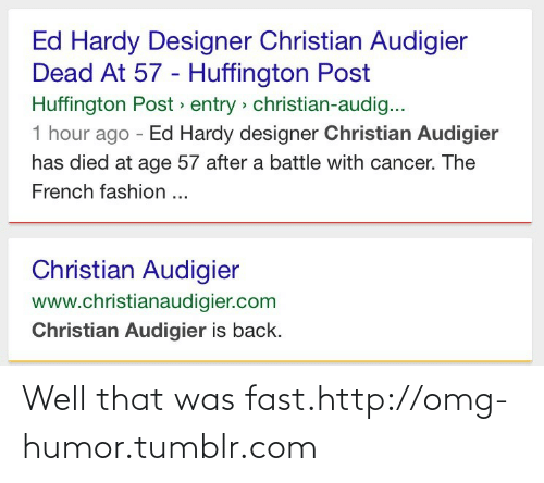 That Was Fast: Ed Hardy Designer Christian Audigier  Dead At 57 - Huffington Post  Huffington Post » entry > christian-audig...  1 hour ago - Ed Hardy designer Christian Audigier  has died at age 57 after a battle with cancer. The  French fashion ...  Christian Audigier  www.christianaudigier.com  Christian Audigier is back. Well that was fast.http://omg-humor.tumblr.com