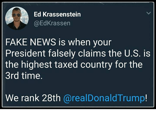 fakings: Ed Krassenstein  @EdKrassen  FAKE NEWS is when your  President falsely claims the U.S. is  the highest taxed country for the  3rd time.  We rank 28th @realDonaldTrump!