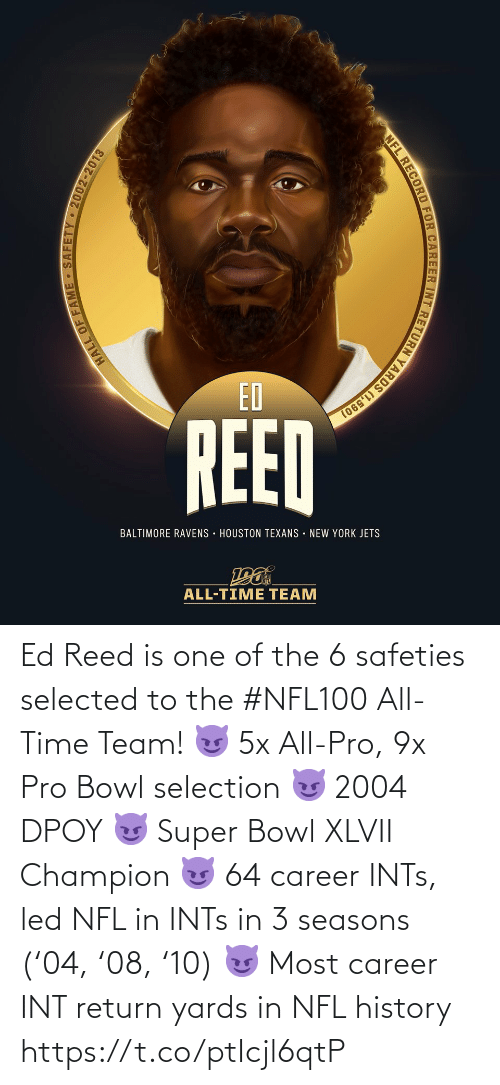 Selected: ED  REED  BALTIMORE RAVENS · HOUSTON TEXANS • NEW YORK JETS  ALL-TIME TEAM  HALL OF FAME - SAFETY - 2002-2013  NFL RECORD FOR CAREER INT RETURN YARDS (1,590) Ed Reed is one of the 6 safeties selected to the #NFL100 All-Time Team!  😈 5x All-Pro, 9x Pro Bowl selection 😈 2004 DPOY 😈 Super Bowl XLVII Champion 😈 64 career INTs, led NFL in INTs in 3 seasons ('04, '08, '10) 😈 Most career INT return yards in NFL history https://t.co/ptIcjl6qtP