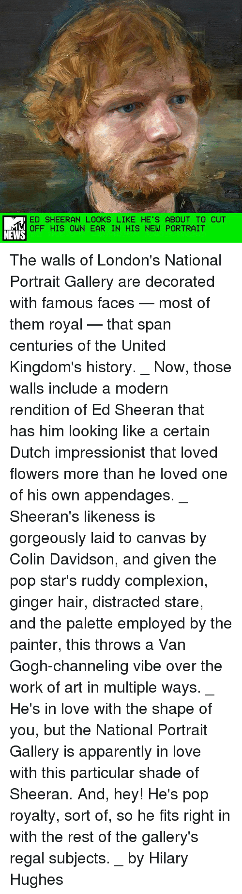 gingerly: ED SHEERAN LOOKS LIKE HE'S ABOUT TO CUT  OFF HIS OWN EAR IN HIS NEW PORTRAIT  NEWS The walls of London's National Portrait Gallery are decorated with famous faces — most of them royal — that span centuries of the United Kingdom's history. _ Now, those walls include a modern rendition of Ed Sheeran that has him looking like a certain Dutch impressionist that loved flowers more than he loved one of his own appendages. _ Sheeran's likeness is gorgeously laid to canvas by Colin Davidson, and given the pop star's ruddy complexion, ginger hair, distracted stare, and the palette employed by the painter, this throws a Van Gogh-channeling vibe over the work of art in multiple ways. _ He's in love with the shape of you, but the National Portrait Gallery is apparently in love with this particular shade of Sheeran. And, hey! He's pop royalty, sort of, so he fits right in with the rest of the gallery's regal subjects. _ by Hilary Hughes