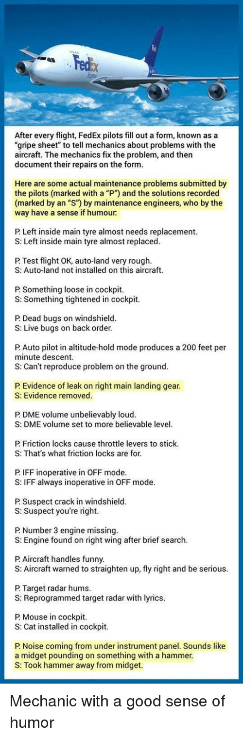"""Bailey Jay, Funny, and Target: edbx  After every flight, FedEx pilots fill out a form, known as a  """"gripe sheet"""" to tell mechanics about problems with the  aircraft. The mechanics fix the problem, and then  document their repairs on the form  Here are some actual maintenance problems submitted by  the pilots (marked with a """"P"""") and the solutions recorded  (marked by an """"S"""") by maintenance engineers, who by the  way have a sense if humour  P. Left inside main tyre almost needs replacement.  S: Left inside main tyre almost replaced.  P Test flight OK, auto-land very rough  S: Auto-land not installed on this aircraft  P Something loose in cockpit.  S: Something tightened in cockpit  P Dead bugs on windshield  S: Live bugs on back order  P Auto pilot in altitude-hold mode produces a 200 feet per  minute descent.  S: Can't reproduce problem on the ground.  P. Evidence of leak on right main landing gear.  S: Evidence removed.  P DME volume unbelievably loud.  S: DME volume set to more believable level  P Friction locks cause throttle levers to stick  S: That's what friction locks are for.  P. IFF inoperative in OFF mode.  S: IFF always inoperative in OFF mode  P Suspect crack in windshielod  S: Suspect you're right  P Number 3 engine missing  S: Engine found on right wing after brief search.  P Aircraft handles funny.  S: Aircraft warned to straighten up, fly right and be serious  P. Target radar hums  S: Reprogrammed target radar with lyrics.  P Mouse in cockpit  S: Cat installed in cockpit  P Noise coming from under instrument panel. Sounds like  a midget pounding on something with a hammer.  S: Took hammer away from midget. Mechanic with a good sense of humor"""