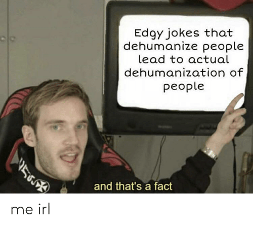 Jokes, Edgy, and Irl: Edgy jokes that  dehumanize people  lead to actual  dehumanization of  people  )  and that's a fact me irl