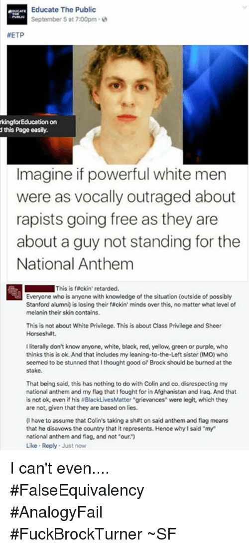 """Shatted: Educate The Public  September 5 at 7:00pm  #ETP  kingforEducation on  this Page easily.  Imagine if powerful white men  were as vocally outraged about  rapists going free as they are  about a guy not standing for the  National Anthem  This is fackin' retarded.  Everyone who is anyone with knowledge of the situation (outside of possibly  Stanford alumni) is losing their f ckin' minds over this, no matter what level of  melanin their skin contains.  This is not about White Privilege. This is about Class Privilege and Sheer  Horseshit  lliterally don't know anyone, white, black, red, yellow, green or purple, who  thinks this is ok. And that includes my leaning-to-the-Left sister (IMO) who  seemed to be stunned that I thought good ol Brock should be burned at the  stake.  That being said, this has nothing to do with Colin and co. disrespecting my  national anthem and my flag that fought for in Afghanistan and Iraq. And that  is not ok, even if his #BlackLivesMatter """"grievances"""" were legit, which they  are not, given that they are based on lies.  (I have to assume that Colin's taking a shat on said anthem and flag means  that he disavows the country that it represents. Hence why Isaid """"my""""  national anthem and flag, and not """"our  Like Reply  Just now I can't even.... #FalseEquivalency #AnalogyFail #FuckBrockTurner ~SF"""