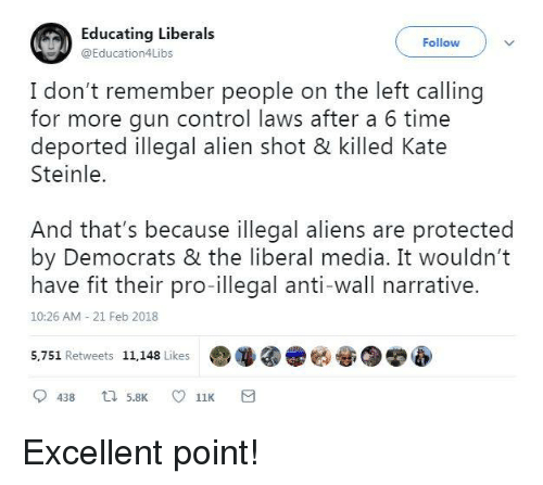 Illegal Alien: Educating Liberals  @Education4Libs  Follow  I don't remember people on the left calling  for more gun control laws after a 6 time  Steinle.  And that's because illegal aliens are protected  have fit their pro-illegal anti-wall narrative.  deported illegal alien shot & killed Kate  by Democrats & the liberal media. It wouldn't  10:26 AM 21 Feb 2018  5,751 Retweets 11,148 Like  哑 Excellent point!