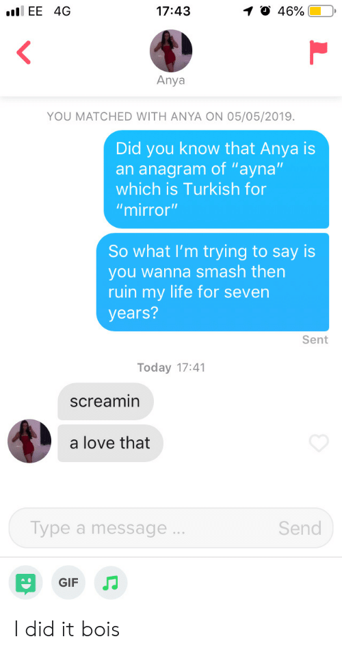 "Gif, Life, and Love: .EE 4G  46%.  17:43  1  Anya  YOU MATCHED WITH ANYA ON 05/05/2019.  Did you know that Anya is  an anagram of ""ayna""  which is Turkish for  ""mirror""  So what I'm trying to say is  you wanna smash then  ruin my life for severn  years?  Sent  Today 17:41  screamin  a love that  Send  ype a message  GIF JJ I did it bois"