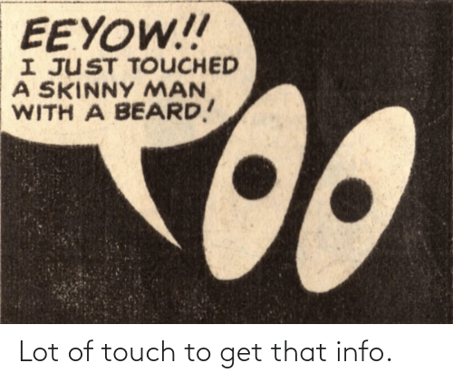 Beard: EEYOW!!  I JUST TOUCHED  A SKINNY MAN  WITH A BEARD! Lot of touch to get that info.