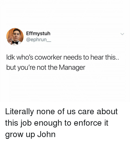 Dank Memes, Job, and Grow: Effmystuh  @ephrun_  ldk who's coworker needs to hear this.  but you're not the Manager Literally none of us care about this job enough to enforce it grow up John