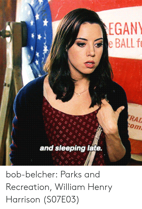 Parks and Recreation, Tumblr, and Blog: EGANY  BALL fo  RAD  om  and sleeping late. bob-belcher:  Parks and Recreation, William Henry Harrison (S07E03)
