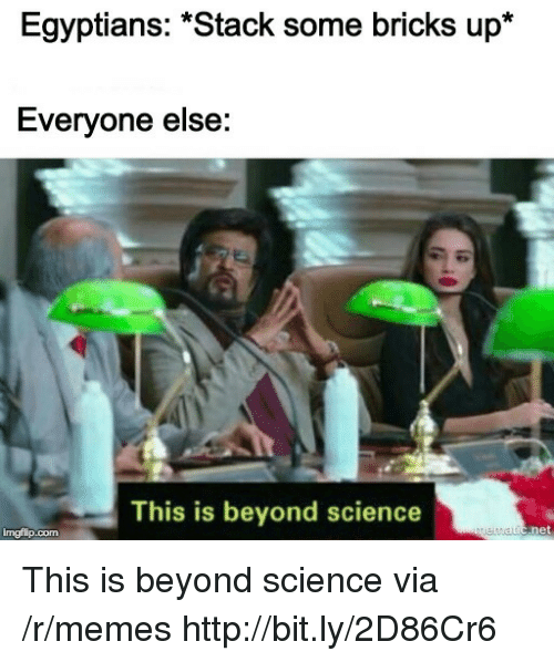 """Memes, Http, and Science: Egyptians: """"Stack some bricks up*  Everyone else:  This is beyond science  imgflip.com This is beyond science via /r/memes http://bit.ly/2D86Cr6"""