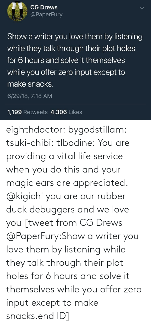 Duck: eighthdoctor: bygodstillam:  tsuki-chibi:  tlbodine: You are providing a vital life service when you do this and your magic ears are appreciated.    @kigichi   you are our rubber duck debuggers and we love you  [tweet from CG Drews @PaperFury:Show a writer you love them by listening while they talk through their plot holes for 6 hours and solve it themselves while you offer zero input except to make snacks.end ID]