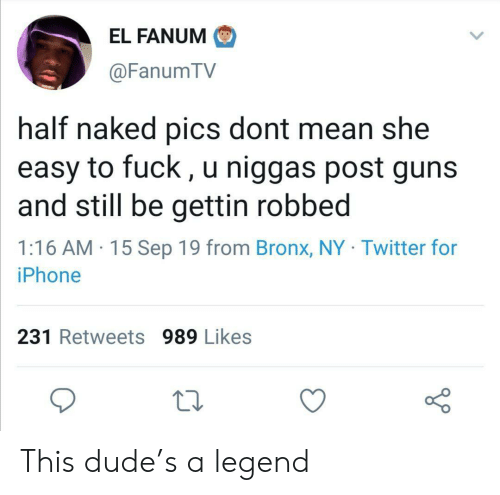 Dude, Guns, and Iphone: EL FANUM  @FanumTV  half naked pics dont mean she  easy to fuck, u niggas post guns  and still be gettin robbed  1:16 AM 15 Sep 19 from Bronx, NY Twitter for  iPhone  231 Retweets 989 Likes This dude's a legend