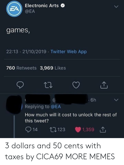 Taxes: Electronic Arts  EA  @EA  games,  22:13 21/10/2019 Twitter Web App  760 Retweets 3,969 Likes  6h  Replying to @EA  How much will it cost to unlock the rest of  this tweet?  14  t123  1,359 3 dollars and 50 cents with taxes by CICA69 MORE MEMES