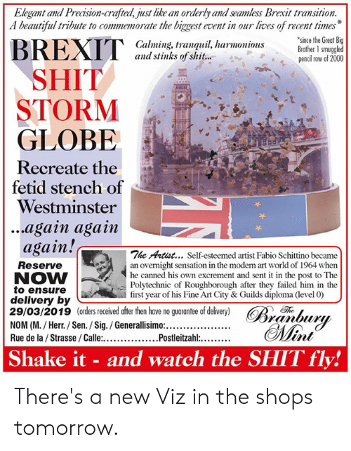 Ensure: Elegant and Precision-crafted, just like an orderly and seamless Brexit transition.  A beautiful tribute to commemorate the biggest event in our lives of recent times  since the Great Big  Calming, tranquil, harmoniousBrother 1 smuggled  and stinks of shit...  pencil row of 2000  SHIT  STORM  GLOBE  Recreate the  fetid stench of  Westminster  ...again agam  again!c  The Artist... Self-esteemed artist Fabio Schittino became  Reserve  NOW  to ensure  delivery by  29/03/2019 (orders received after then have no guarantee of delivery) R  an overnight sensation in the moden rt world of 1964 when  he canned  Polytechnic of Roughborough after they failed him in the  first year of his Fine Art City & Guilds diploma (level 0)  his own excrement and sent it in the post to The  Th  Shake it - and watch the SHIT fly! There's a new Viz in the shops tomorrow.